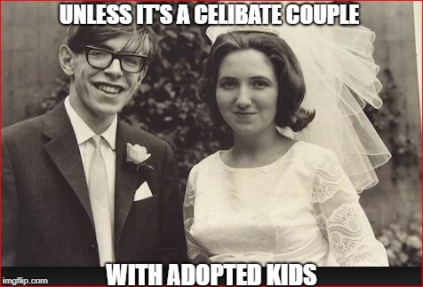 UNLESS IT'S A CELIBATE COUPLE WITH ADOPTED KIDS | made w/ Imgflip meme maker
