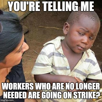 Third World Skeptical Kid Meme | YOU'RE TELLING ME WORKERS WHO ARE NO LONGER NEEDED ARE GOING ON STRIKE? | image tagged in memes,third world skeptical kid | made w/ Imgflip meme maker