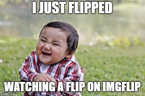 Evil Toddler Meme | I JUST FLIPPED WATCHING A FLIP ON IMGFLIP | image tagged in memes,evil toddler | made w/ Imgflip meme maker