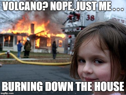 Disaster Girl Meme | VOLCANO? NOPE, JUST ME . . . BURNING DOWN THE HOUSE | image tagged in memes,disaster girl | made w/ Imgflip meme maker