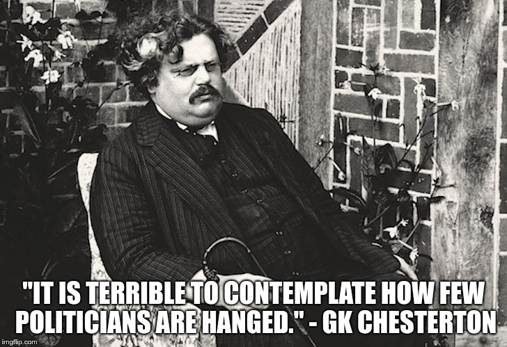 """IT IS TERRIBLE TO CONTEMPLATE HOW FEW POLITICIANS ARE HANGED."" - GK CHESTERTON 