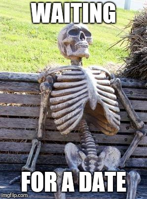 Waiting Skeleton Meme | WAITING FOR A DATE | image tagged in memes,waiting skeleton | made w/ Imgflip meme maker