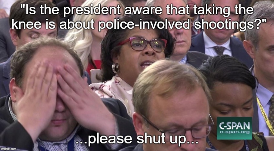 "Yes, we know! | ""Is the president aware that taking the knee is about police-involved shootings?"" ...please shut up... 