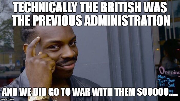 TECHNICALLY THE BRITISH WAS THE PREVIOUS ADMINISTRATION AND WE DID GO TO WAR WITH THEM SOOOOO..... | image tagged in memes,roll safe think about it | made w/ Imgflip meme maker