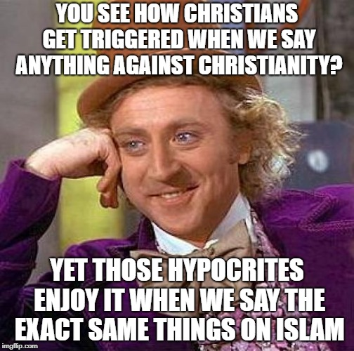 Christians Are Pure Hypocrites | YOU SEE HOW CHRISTIANS GET TRIGGERED WHEN WE SAY ANYTHING AGAINST CHRISTIANITY? YET THOSE HYPOCRITES ENJOY IT WHEN WE SAY THE EXACT SAME THI | image tagged in memes,creepy condescending wonka,christian,christians,christianity,hypocrisy | made w/ Imgflip meme maker