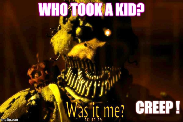 Fnaf 4 meme  | WHO TOOK A KID? CREEP ! | image tagged in funny | made w/ Imgflip meme maker
