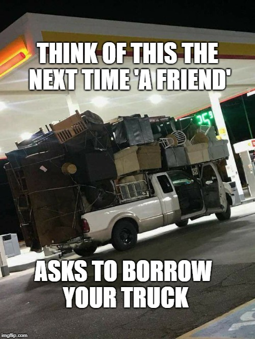 Can I borrow your truck? | THINK OF THIS THE NEXT TIME 'A FRIEND' ASKS TO BORROW YOUR TRUCK | image tagged in friends,trucks,beer,puppies and kittens,donald trump | made w/ Imgflip meme maker