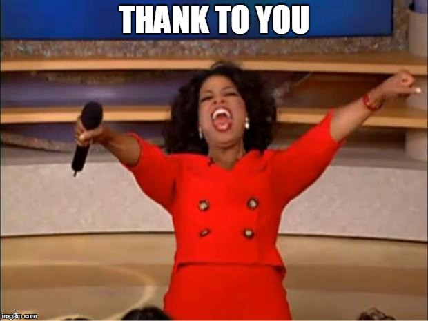 THANK TO YOU | image tagged in memes,oprah you get a | made w/ Imgflip meme maker