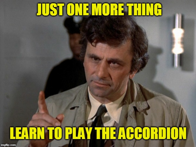 Skip the Guitar | JUST ONE MORE THING LEARN TO PLAY THE ACCORDION | image tagged in columbo | made w/ Imgflip meme maker