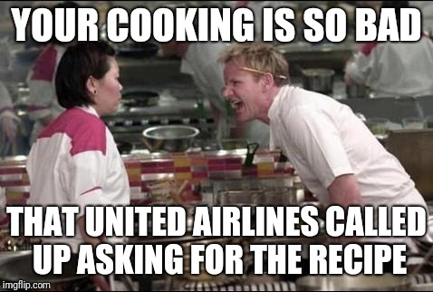 Angry Chef Gordon Ramsay | YOUR COOKING IS SO BAD THAT UNITED AIRLINES CALLED UP ASKING FOR THE RECIPE | image tagged in memes,angry chef gordon ramsay,united airlines | made w/ Imgflip meme maker