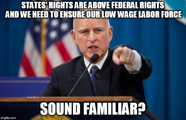 Jerry Brown |  STATES' RIGHTS ARE ABOVE FEDERAL RIGHTS AND WE NEED TO ENSURE OUR LOW WAGE LABOR FORCE; SOUND FAMILIAR? | image tagged in jerry brown | made w/ Imgflip meme maker