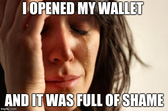First World Problems Meme | I OPENED MY WALLET AND IT WAS FULL OF SHAME | image tagged in memes,first world problems | made w/ Imgflip meme maker