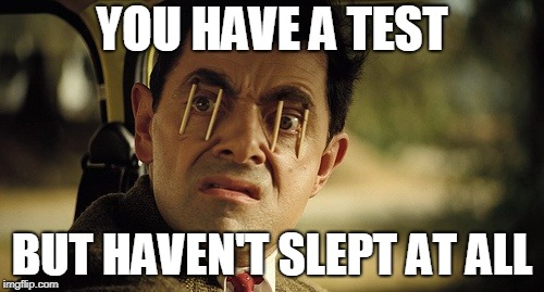 Couldn't sleep test day | YOU HAVE A TEST BUT HAVEN'T SLEPT AT ALL | image tagged in staying awake | made w/ Imgflip meme maker