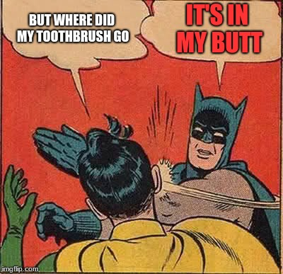 Batman Slapping Robin Meme | BUT WHERE DID MY TOOTHBRUSH GO IT'S IN MY BUTT | image tagged in memes,batman slapping robin | made w/ Imgflip meme maker