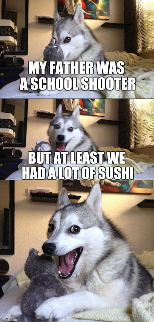 Bad Pun Dog Meme |  MY FATHER WAS A SCHOOL SHOOTER; BUT AT LEAST WE HAD A LOT OF SUSHI | image tagged in memes,bad pun dog | made w/ Imgflip meme maker