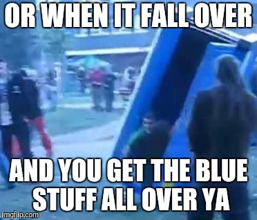 OR WHEN IT FALL OVER AND YOU GET THE BLUE STUFF ALL OVER YA | made w/ Imgflip meme maker