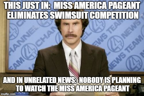 My promise to you:  I may go inactive for a while, but I will never delete my account. | THIS JUST IN:  MISS AMERICA PAGEANT ELIMINATES SWIMSUIT COMPETITION AND IN UNRELATED NEWS:  NOBODY IS PLANNING TO WATCH THE MISS AMERICA PAG | image tagged in memes,ron burgundy,miss america,pageant,swimsuit | made w/ Imgflip meme maker