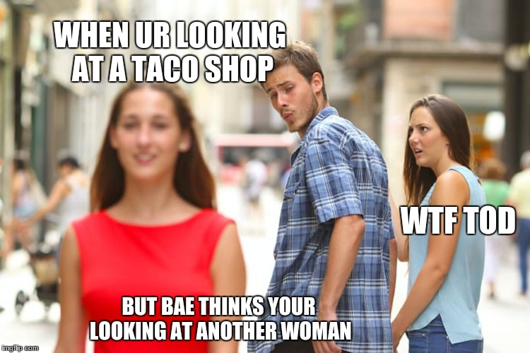 Distracted Boyfriend Meme | WHEN UR LOOKING AT A TACO SHOP BUT BAE THINKS YOUR LOOKING AT ANOTHER WOMAN WTF TOD | image tagged in memes,distracted boyfriend,scumbag | made w/ Imgflip meme maker