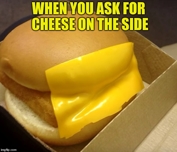 I would like some cheese on the side please  | WHEN YOU ASK FOR CHEESE ON THE SIDE | image tagged in cheese,hamburger,funny,funny memes,president trump,burger | made w/ Imgflip meme maker
