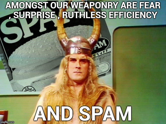 Spam , spam , spam . . . | AMONGST OUR WEAPONRY ARE FEAR , SURPRISE , RUTHLESS EFFICIENCY AND SPAM | image tagged in spam | made w/ Imgflip meme maker