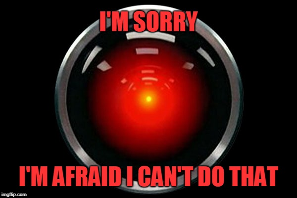I'm afraid I can't do that | I'M SORRY I'M AFRAID I CAN'T DO THAT | image tagged in hal-9000,memes,2001 | made w/ Imgflip meme maker