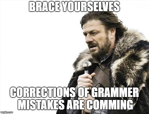 Brace Yourselves X is Coming Meme | BRACE YOURSELVES CORRECTIONS OF GRAMMER MISTAKES ARE COMMING | image tagged in memes,brace yourselves x is coming | made w/ Imgflip meme maker