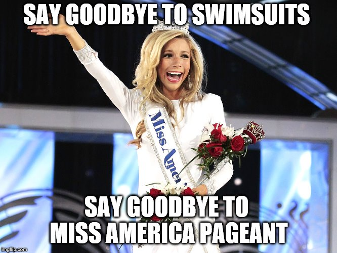 SAY GOODBYE TO SWIMSUITS SAY GOODBYE TO  MISS AMERICA PAGEANT | image tagged in miss america | made w/ Imgflip meme maker