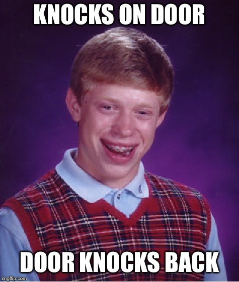 Knock knock | KNOCKS ON DOOR DOOR KNOCKS BACK | image tagged in memes,bad luck brian,door,knock knock,i am the one who knocks | made w/ Imgflip meme maker