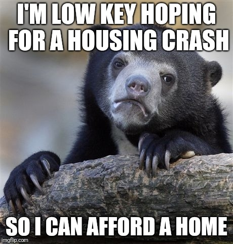 Confession Bear Meme | I'M LOW KEY HOPING FOR A HOUSING CRASH SO I CAN AFFORD A HOME | image tagged in memes,confession bear,AdviceAnimals | made w/ Imgflip meme maker