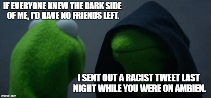 It's true.  No one would like us if they knew us in our entirety. | IF EVERYONE KNEW THE DARK SIDE OF ME, I'D HAVE NO FRIENDS LEFT. I SENT OUT A RACIST TWEET LAST NIGHT WHILE YOU WERE ON AMBIEN. | image tagged in memes,evil kermit,racist,not racist,funny,frog week | made w/ Imgflip meme maker