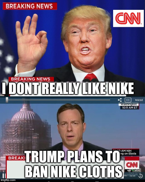 CNN Spins Trump News  | I DONT REALLY LIKE NIKE TRUMP PLANS TO BAN NIKE CLOTHS | image tagged in cnn spins trump news | made w/ Imgflip meme maker