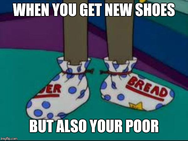 what are those | WHEN YOU GET NEW SHOES BUT ALSO YOUR POOR | image tagged in what are those | made w/ Imgflip meme maker