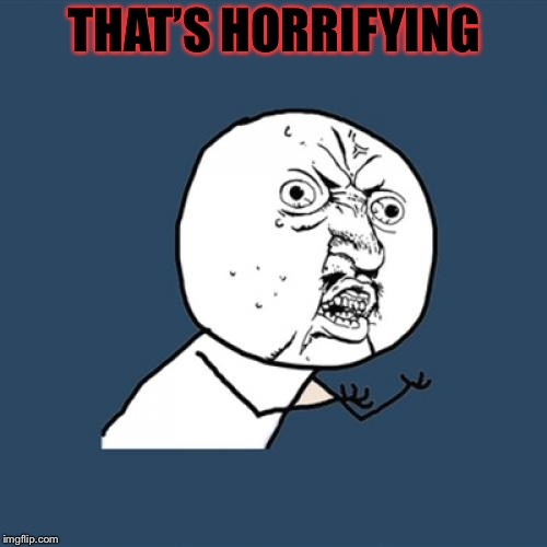 Y U No Meme | THAT'S HORRIFYING | image tagged in memes,y u no | made w/ Imgflip meme maker