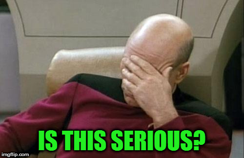 Captain Picard Facepalm Meme | IS THIS SERIOUS? | image tagged in memes,captain picard facepalm | made w/ Imgflip meme maker