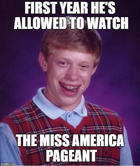 Bad Luck Brian Meme | FIRST YEAR HE'S ALLOWED TO WATCH THE MISS AMERICA PAGEANT | image tagged in memes,bad luck brian | made w/ Imgflip meme maker