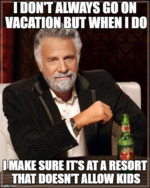 The Most Interesting Man In The World Meme | I DON'T ALWAYS GO ON VACATION BUT WHEN I DO I MAKE SURE IT'S AT A RESORT THAT DOESN'T ALLOW KIDS | image tagged in memes,the most interesting man in the world | made w/ Imgflip meme maker
