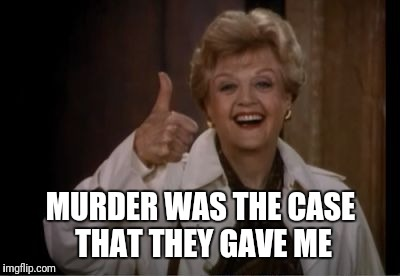 Murder She Wrote |  MURDER WAS THE CASE THAT THEY GAVE ME | image tagged in murder she wrote | made w/ Imgflip meme maker