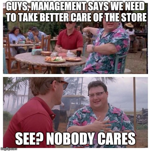 Jurassic Park Nedry meme |  GUYS, MANAGEMENT SAYS WE NEED TO TAKE BETTER CARE OF THE STORE; SEE? NOBODY CARES | image tagged in jurassic park nedry meme | made w/ Imgflip meme maker
