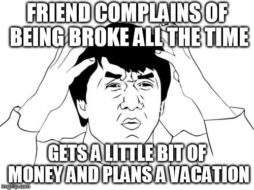 Jackie Chan WTF Meme | FRIEND COMPLAINS OF BEING BROKE ALL THE TIME GETS A LITTLE BIT OF MONEY AND PLANS A VACATION | image tagged in memes,jackie chan wtf | made w/ Imgflip meme maker