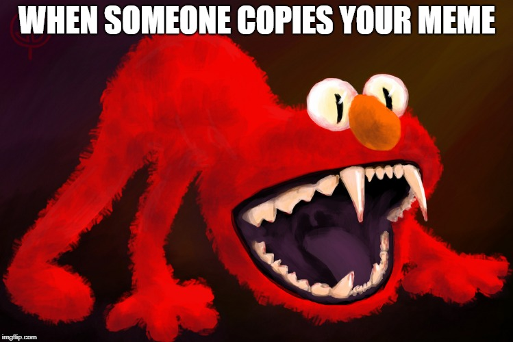 WHEN SOMEONE COPIES YOUR MEME | image tagged in nightmare elmo | made w/ Imgflip meme maker