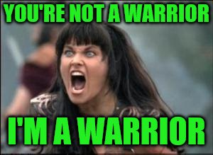 YOU'RE NOT A WARRIOR I'M A WARRIOR | made w/ Imgflip meme maker