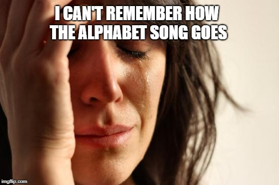 First World Problems Meme | I CAN'T REMEMBER HOW THE ALPHABET SONG GOES | image tagged in memes,first world problems | made w/ Imgflip meme maker