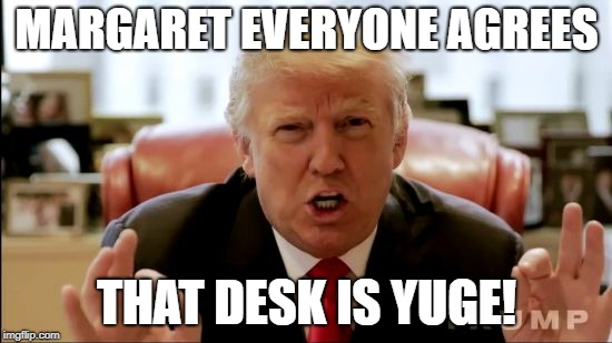 Donald trump huge | MARGARET EVERYONE AGREES THAT DESK IS YUGE! | image tagged in donald trump huge | made w/ Imgflip meme maker