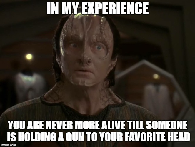 IN MY EXPERIENCE YOU ARE NEVER MORE ALIVE TILL SOMEONE IS HOLDING A GUN TO YOUR FAVORITE HEAD | image tagged in star trek deep space nine,inspirational quote | made w/ Imgflip meme maker