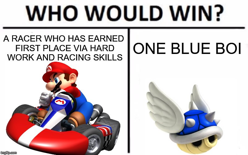 The Ultimate rage inducer  | A RACER WHO HAS EARNED FIRST PLACE VIA HARD WORK AND RACING SKILLS ONE BLUE BOI | image tagged in memes,who would win,mario kart,blue shell | made w/ Imgflip meme maker