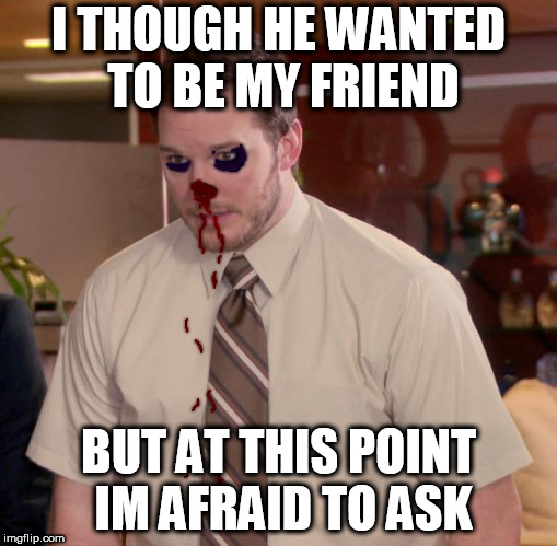 Afraid To Ask Andy | I THOUGH HE WANTED TO BE MY FRIEND BUT AT THIS POINT IM AFRAID TO ASK | image tagged in memes,afraid to ask andy | made w/ Imgflip meme maker