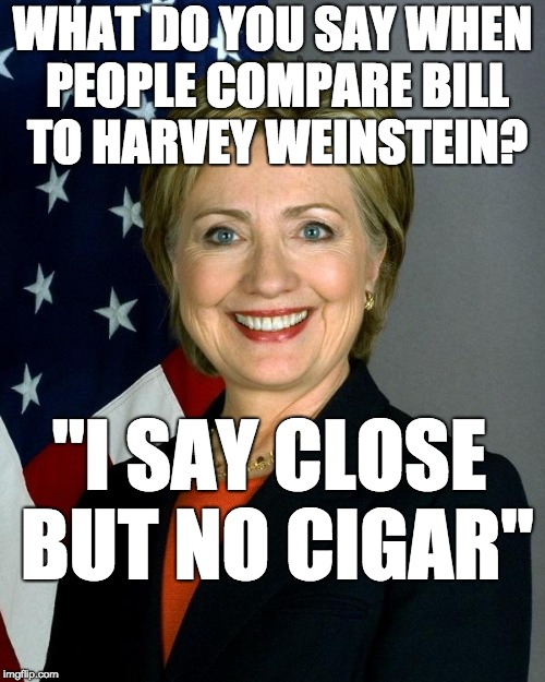 "Hillary Clinton | WHAT DO YOU SAY WHEN PEOPLE COMPARE BILL TO HARVEY WEINSTEIN? ""I SAY CLOSE BUT NO CIGAR"" 