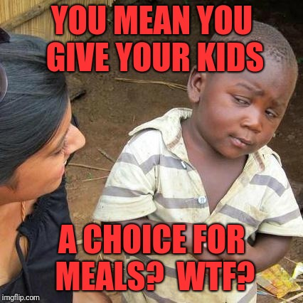 Third World Skeptical Kid Meme | YOU MEAN YOU GIVE YOUR KIDS A CHOICE FOR MEALS?  WTF? | image tagged in memes,third world skeptical kid | made w/ Imgflip meme maker