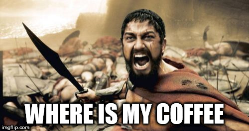 Sparta Leonidas | WHERE IS MY COFFEE | image tagged in memes,sparta leonidas | made w/ Imgflip meme maker
