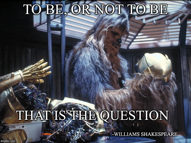 Only some will get it | TO BE, OR NOT TO BE THAT IS THE QUESTION -WILLIAMS SHAKESPEARE | image tagged in star wars,shakespeare,chewbacca,quotes | made w/ Imgflip meme maker
